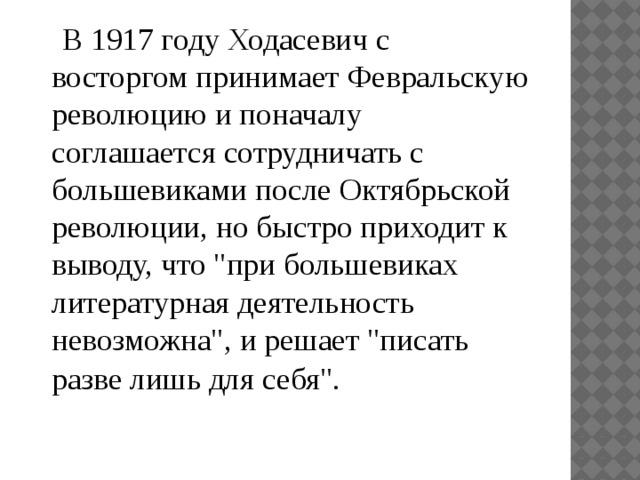 В 1917 году Ходасевич с восторгом принимает Февральскую революцию и поначалу соглашается сотрудничать с большевиками после Октябрьской революции, но быстро приходит к выводу, что