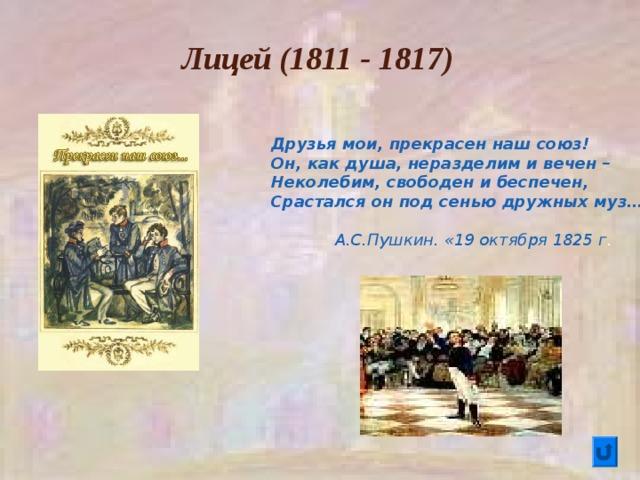 Лицей (1811 - 1817) Друзья мои, прекрасен наш союз! Он, как душа, неразделим и вечен – Неколебим, свободен и беспечен, Срастался он под сенью дружных муз…   А.С.Пушкин. «19 октября 1825 г .