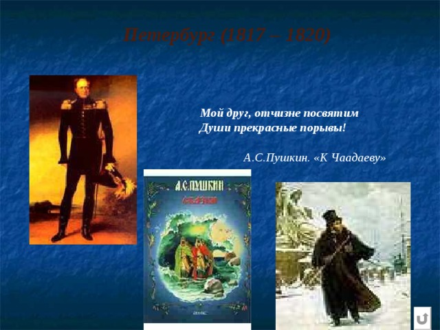 Петербург (1817 – 1820) Мой друг, отчизне посвятим Души прекрасные порывы!   А.С.Пушкин. «К Чаадаеву»