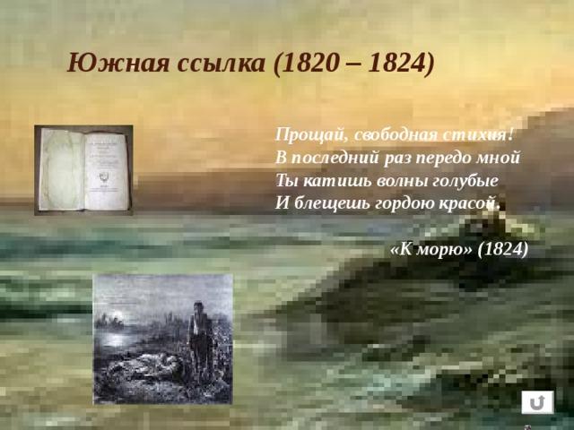 Южная ссылка (1820 – 1824) Прощай, свободная стихия!  В последний раз передо мной  Ты катишь волны голубые  И блещешь гордою красой.    «К морю» (1824)