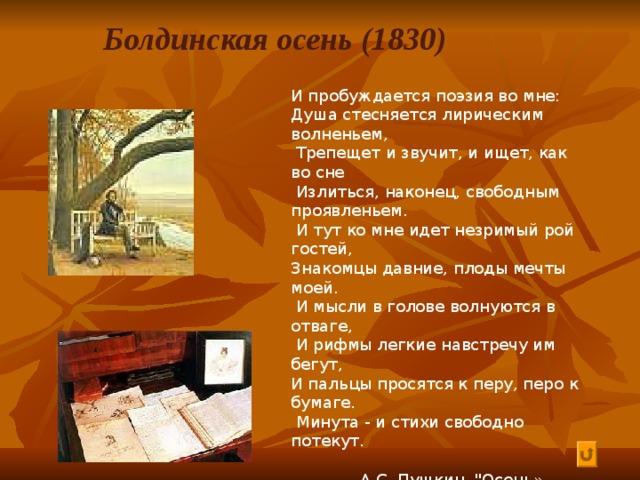 Болдинская осень (1830) И пробуждается поэзия во мне: Душа стесняется лирическим волненьем,  Трепещет и звучит, и ищет, как во сне  Излиться, наконец, свободным проявленьем.  И тут ко мне идет незримый рой гостей, Знакомцы давние, плоды мечты моей.  И мысли в голове волнуются в отваге,  И рифмы легкие навстречу им бегут, И пальцы просятся к перу, перо к бумаге.  Минута - и стихи свободно потекут.   А.С. Пушкин.