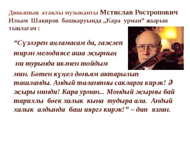 """Дөньяның атаклы музыканты Мстислав Ростропович  Илһам Шакиров башкаруында ,,Кара урман"""" җырын тыңлагач : """" Сүзләрен аңламасам да, гаҗәеп тирән мелодиясе аша җырның  ни турында икәнен тойдым мин. Бөтен күңел дөньям актарылып ташланды. Андый талантны сакларга кирәк! Ә җыры нинди! Кара урман... Мондый җырны бай тарихлы бөек халык кына тудыра ала. Андый халык алдында баш ияргә кирәк!"""" – дип язган."""