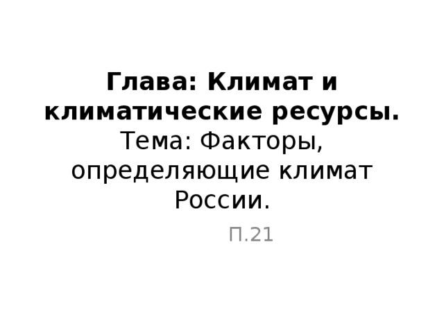 Глава: Климат и климатические ресурсы.  Тема: Факторы, определяющие климат России. П.21