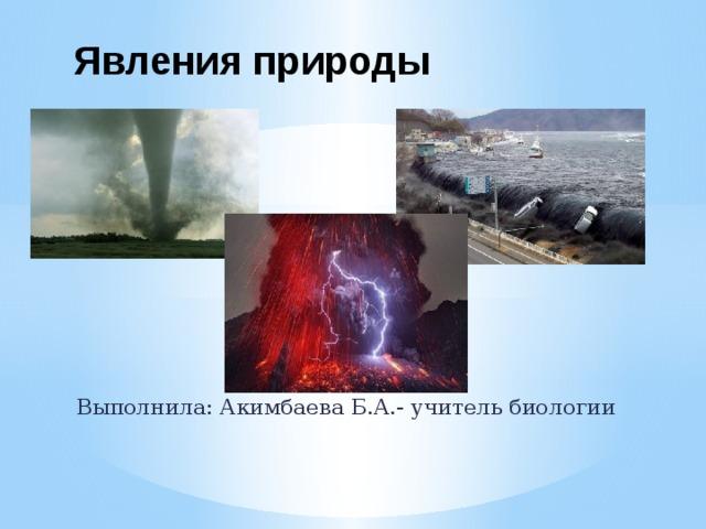 Явления природы Выполнила: Акимбаева Б.А.- учитель биологии
