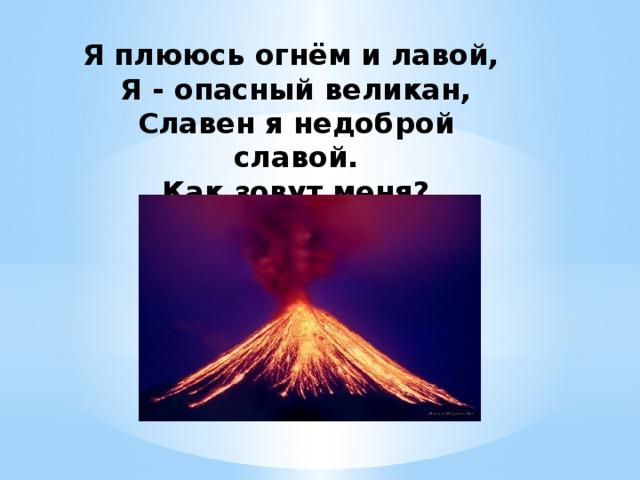 Я плююсь огнём и лавой,  Я - опасный великан,  Славен я недоброй славой.  Как зовут меня?