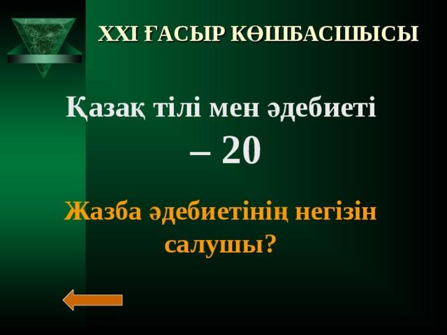XXI ҒАСЫР КӨШБАСШЫСЫ Қазақ тілі мен әдебиеті – 20  Жазба әдебиетінің негізін салушы?