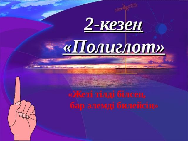 2-кезең «Полиглот» «Жеті тілді білсең,  бар әлемді билейсің»