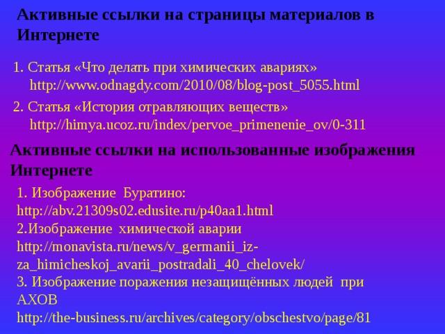 Активные ссылки на страницы материалов в Интернете 1.  Статья «Что делать при химических авариях» http://www.odnagdy.com/2010/08/blog-post_5055.html 2. Статья «История отравляющих веществ» http://himya.ucoz.ru/index/pervoe_primenenie_ov/0-311 Активные ссылки на использованные изображения Интернете 1. Изображение Буратино: http://abv.21309s02.edusite.ru/p40aa1.html 2.Изображение химической аварии http://monavista.ru/news/v_germanii_iz-za_himicheskoj_avarii_postradali_40_chelovek/ 3. Изображение поражения незащищённых людей при АХОВ http://the-business.ru/archives/category/obschestvo/page/81