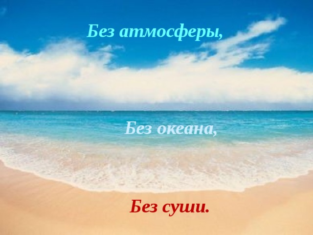 Без атмосферы, Без  океана, Без суши.