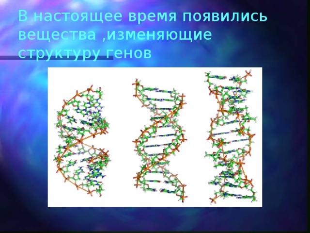 В настоящее время появились вещества ,изменяющие структуру генов