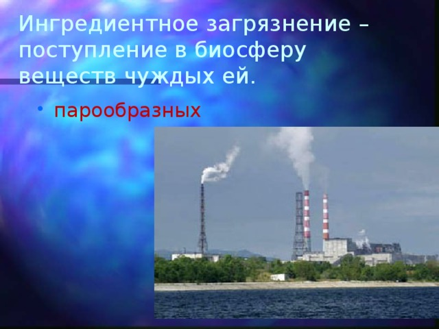 Ингредиентное загрязнение –поступление в биосферу веществ чуждых ей.