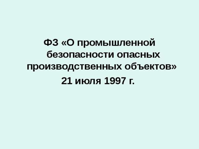 ФЗ «О промышленной безопасности опасных производственных объектов» 21 июля 1997 г.