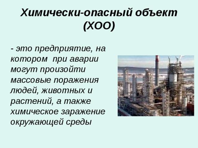 Химически-опасный объект (ХОО) - это предприятие, на котором при аварии могут произойти массовые поражения людей, животных и растений, а также химическое заражение окружающей среды