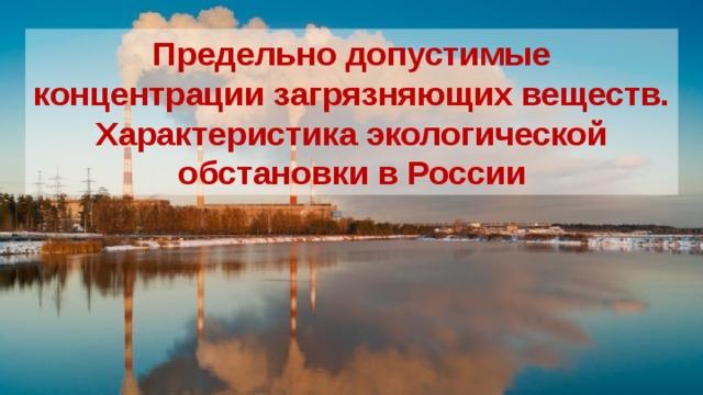 Предельно допустимые концентрации загрязняющих веществ. Характеристика экологической обстановки в России