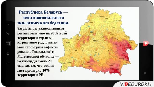Республика Беларусь — зона национального экологического бедствия. Загрязнение радиоактивным цезием отмечено на 20% всей территории  страны ; загрязнение радиоактив- ным стронцием зафикси- ровано в Гомельской и Могилевской областях — на площади около 20 тыс. кв. км, что состав- ляет примерно 10% территории РБ .
