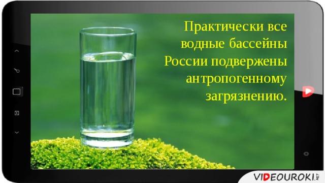 Практически все водные бассейны России подвержены антропогенному загрязнению.