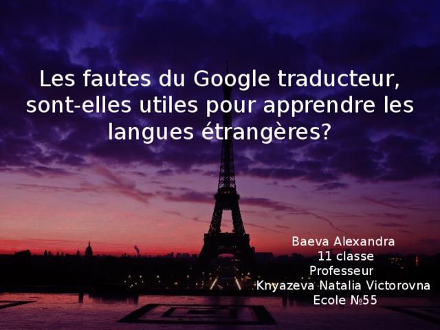 Les fautes du Google traducteur, sont-elles utiles pour apprendre les langues étrangères? Baeva Alexandra 11 classe Professeur Knyazeva Natalia Victorovna Ecole №55