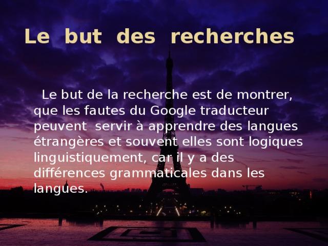 Le but des recherches  Le but de la recherche est de montrer, que les fautes du Google traducteur peuvent servirà apprendre des langues étrangères et souvent elles sont logiques linguistiquement, car il y a des différences grammaticales dans les langues.