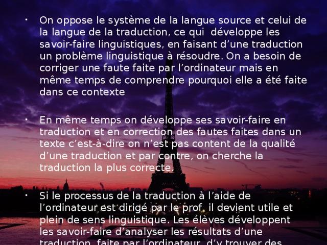 On oppose le système de la langue source et celui de la langue de la traduction, ce qui développe les savoir-faire linguistiques, en faisant d'une traduction un problème linguistique à résoudre. On a besoin de corriger une faute faite par l'ordinateur mais en même temps de comprendre pourquoi elle a été faite dans ce contexte En même temps on développe ses savoir-faire en traduction et en correction des fautes faites dans un texte c'est-à-dire on n'est pas content de la qualité d'une traduction et par contre, on cherche la traduction la plus correcte. Si le processus de la traduction à l'aide de l'ordinateur est dirigé par le prof, il devient utile et plein de sens linguistique. Les élèves développent les savoir-faire d'analyser les résultats d'une traduction, faite par l'ordinateur, d'y trouver des fragments correctes et incorrectes, de corriger des fragments incorrectes.