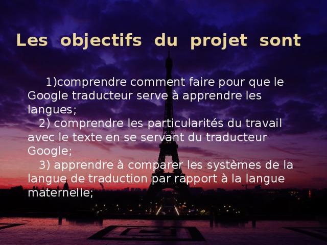 Les objectifs du projet sont      1)comprendre comment faire pour que le Google traducteur serve à apprendre les langues;  2) comprendre les particularités du travail avec le texte en se servant du traducteur Google;  3) apprendre à comparer les systèmes de la langue de traduction par rapport à la langue maternelle;