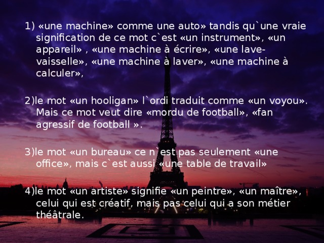 1) «une machine» comme une auto» tandis qu`une vraie signification de ce mot c`est «un instrument», «un appareil» , «une machine à écrire», «une lave-vaisselle», «une machine à laver», «une machine à calculer», 2)le mot «un hooligan» l`ordi traduit comme «un voyou». Mais ce mot veut dire «mordu de football», «fan agressif de football ». 3)le mot «un bureau» ce n`est pas seulement «une office», mais c`est aussi «une table de travail» 4)le mot «un artiste» signifie «un peintre», «un maître», celui qui est créatif, mais pas celui qui a son métier théâtrale.
