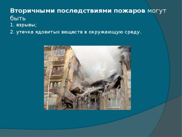 Вторичными последствиями пожаров могут быть  1. взрывы;  2. утечка ядовитых веществ в окружающую среду .