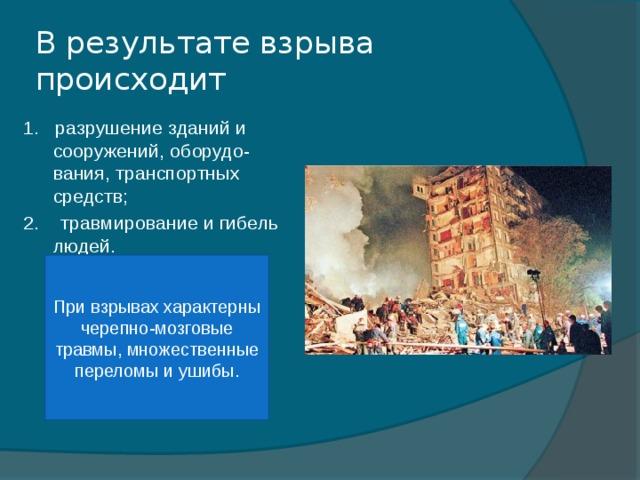 В результате взрыва происходит 1. разрушение зданий и сооружений, оборудо-вания, транспортных средств; 2. травмирование и гибель людей. При взрывах характерны черепно-мозговые травмы, множественные переломы и ушибы.