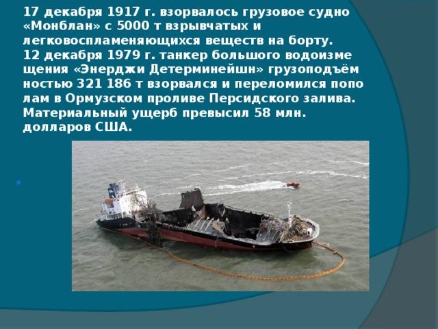 17 декабря 1917 г. взорвалось грузовое судно «Монблан» с 5000 т взрывчатых и легковоспламеняющихся веществ на борту.  12 декабря 1979 г. танкер большого водоизмещения «Энерджи Детерминейшн» грузоподъёмностью 321 186 т взорвался и переломился пополам в Ормузском проливе Персидского залива. Материальный ущерб превысил 58 млн. долларов США.