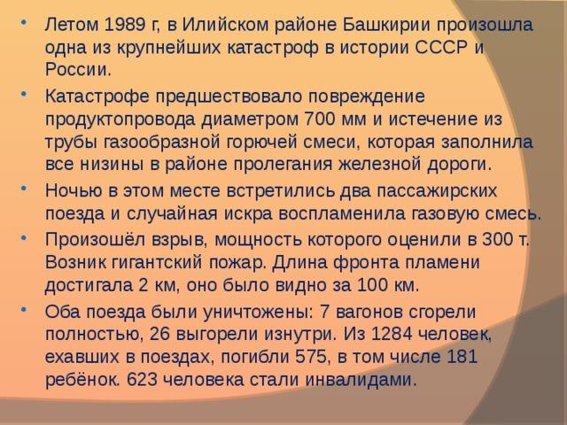 Летом 1989 г, в Илийском районе Башкирии произошла одна из крупнейших катастроф в истории СССР и России. Катастрофе предшествовало повреждение продуктопровода диаметром 700 мм и истечение из трубы газообразной горючей смеси, которая заполнила все низины в районе пролегания железной дороги. Ночью в этом месте встретились два пассажирских поезда и случайная искра воспламенила газовую смесь. Произошёл взрыв, мощность которого оценили в 300 т. Возник гигантский пожар. Длина фронта пламени достигала 2 км, оно было видно за 100 км. Оба поезда были уничтожены: 7 вагонов сгорели полностью, 26 выгорели изнутри. Из 1284 человек, ехавших в поездах, погибли 575, в том числе 181 ребёнок. 623 человека стали инвалидами.