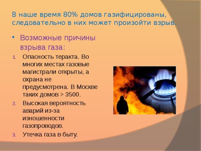 В наше время 80% домов газифицированы, следовательно в них может произойти взрыв.