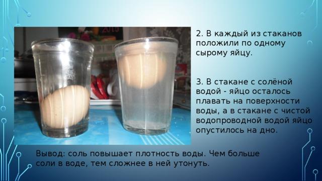 2. В каждый из стаканов положили по одному сырому яйцу.  3. В стакане с солёной водой - яйцо осталось плавать на поверхности воды, а в стакане с чистой водопроводной водой яйцо опустилось на дно. Вывод: соль повышает плотность воды. Чем больше соли в воде, тем сложнее в ней утонуть.