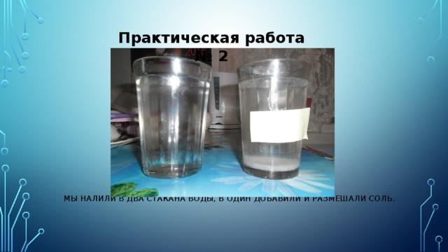 Практическая работа № 2 Мы налили в два стакана воды, в один добавили и размешали соль.