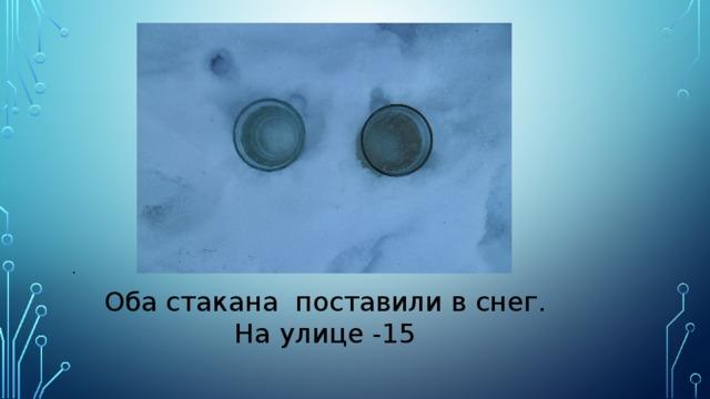 .  Оба стакана поставили в снег.  На улице -15