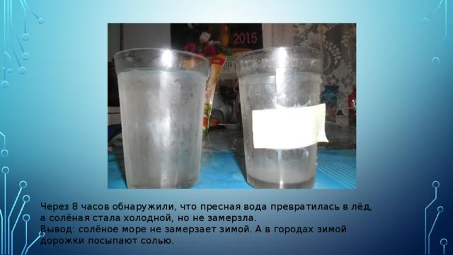 Через 8 часов обнаружили, что пресная вода превратилась в лёд, а солёная стала холодной, но не замерзла. Вывод: солёное море не замерзает зимой. А в городах зимой дорожки посыпают солью.