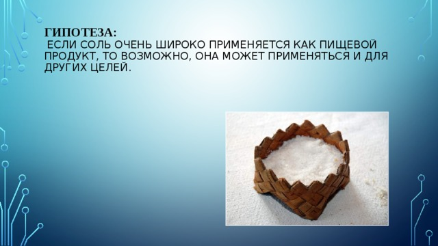 Гипотеза:   Если соль очень широко применяется как пищевой продукт, то возможно, она может применяться и для других целей.