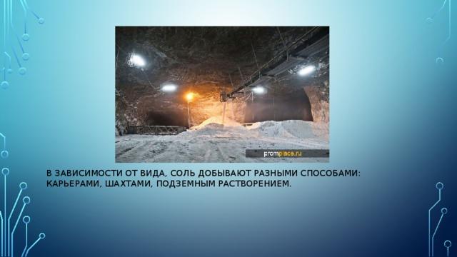 в зависимости от вида, соль добывают разными способами: карьерами, шахтами, подземным растворением.