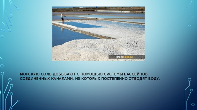 Морскую соль добывают с помощью системы бассейнов, соединенных каналами, из которых постепенно отводят воду.