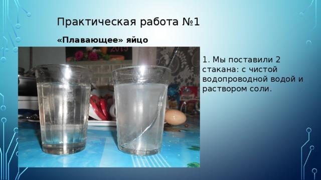 Практическая работа №1  «Плавающее» яйцо 1. Мы поставили 2 стакана: с чистой водопроводной водой и раствором соли.