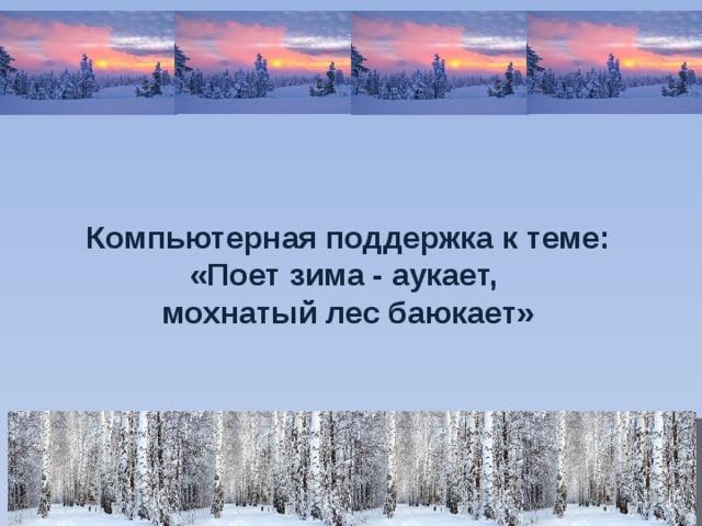 Компьютерная поддержка к теме: «Поет зима - аукает, мохнатый лес баюкает»