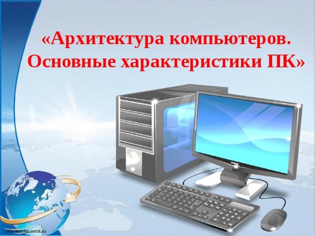 «Архитектура компьютеров.  Основные характеристики ПК»