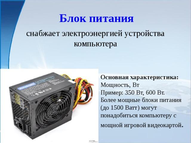 Блок питания снабжает электроэнергиейустройства компьютера Основная характеристика: Мощность, Вт Пример: 350 Вт, 600 Вт. Более мощные блоки питания (до 1500 Ватт) могут понадобиться компьютеру с мощной игровой видеокартой .