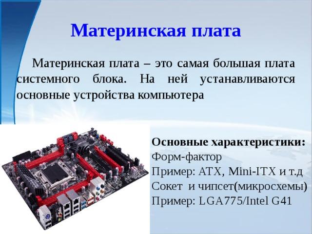 Материнская плата  Материнская плата – это самая большая плата системного блока. На ней устанавливаются основные устройства компьютера Основные характеристики: Форм-фактор Пример: ATX, Mini-ITX и т.д Сокет и чипсет(микросхемы) Пример: LGA775/Intel G41
