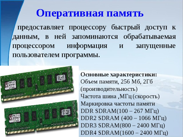 Оперативная память  предоставляет процессору быстрый доступ к данным, в ней запоминаются обрабатываемая процессором информация и запущенные пользователем программы. Основные характеристики: Объем памяти, 256 Мб, 2Гб (производительность) Частота шина ,МГц  (скорость) Маркировка частоты памяти DDR SDRAM(100 – 267 МГц) DDR2 SDRAM (400 – 1066 МГц) DDR3 SDRAM(800 – 2400 МГц) DDR4 SDRAM(1600 – 2400 МГц)