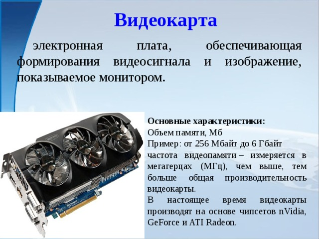 Видеокарта  электронная плата, обеспечивающая формирования видеосигнала и изображение, показываемое монитором. Основные характеристики: Объем памяти, Мб Пример: от 256 Мбайт до 6 Гбайт частота видеопамяти– измеряется в мегагерцах (МГц), чем выше, тем больше общая производительность видеокарты. В настоящее время видеокарты производят на основе чипсетов nVidia, GeForce и ATI Radeon.