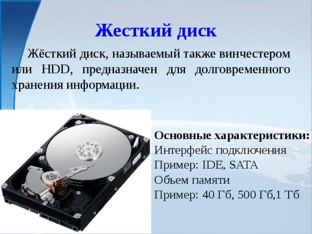 Жесткий диск  Жёсткий диск, называемый также винчестером или HDD, предназначен для долговременного хранения информации. Основные характеристики: Интерфейс подключения Пример: IDE, SATA Объем памяти Пример: 40 Гб, 500 Гб,1 Тб
