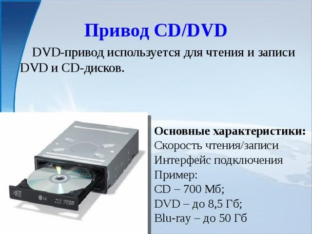 Привод CD/DVD  DVD-привод используется для чтения и записи DVD и CD-дисков. Основные характеристики: Скорость чтения/записи Интерфейс подключения Пример: CD – 700 Мб; DVD – до 8,5 Гб; Blu-ray – до 50 Гб