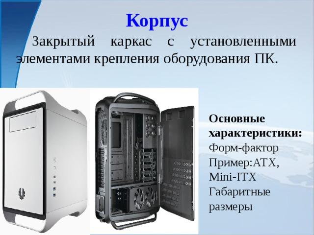 Корпус  Закрытый каркас с установленными элементами крепления оборудования ПК. Основные характеристики: Форм-фактор Пример:ATX, Mini-ITX Габаритные размеры
