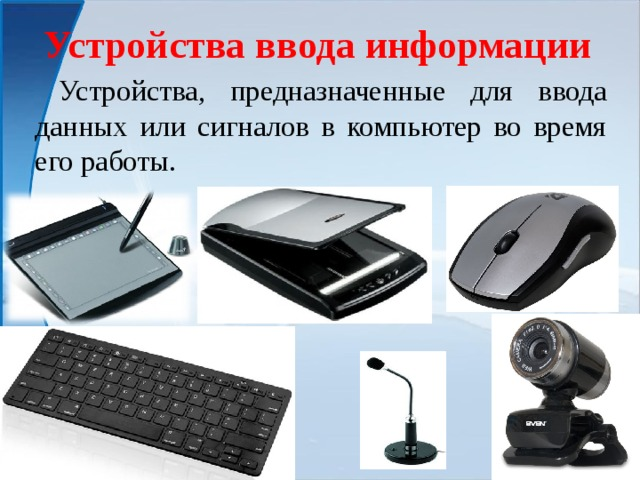 Устройства ввода информации  Устройства, предназначенные для ввода данных или сигналов в компьютер во время его работы.