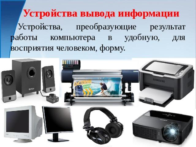 Устройства вывода информации  Устройства, преобразующие результат работы компьютера в удобную, для восприятия человеком, форму.