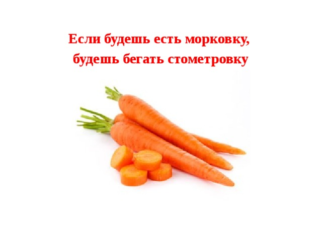 Если будешь есть морковку, будешь бегать стометровку